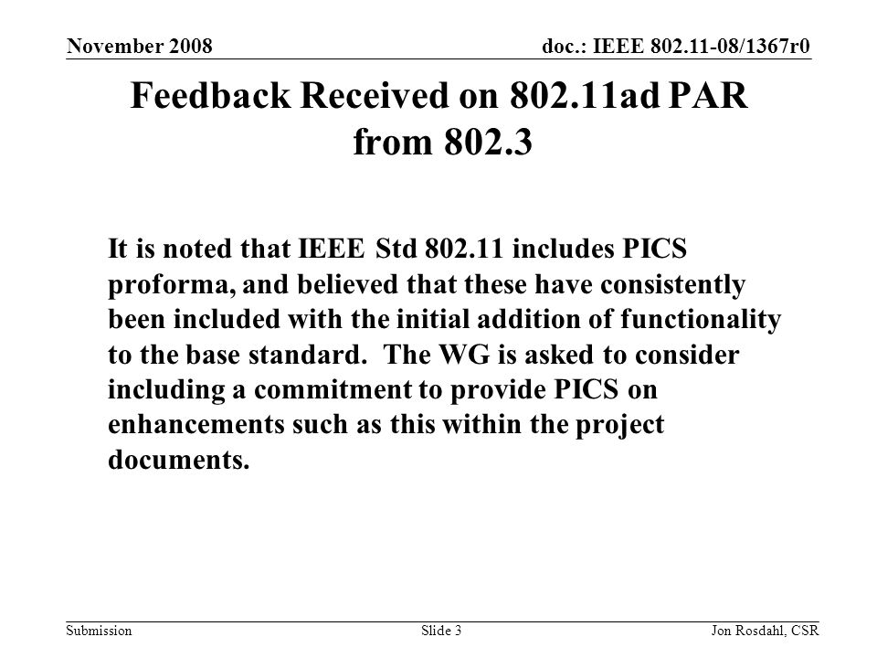 doc.: IEEE 802.11-08/1367r0 Submission November 2008 Jon Rosdahl, CSRSlide 3 Feedback Received on 802.11ad PAR from 802.3 It is noted that IEEE Std 802.11 includes PICS proforma, and believed that these have consistently been included with the initial addition of functionality to the base standard.