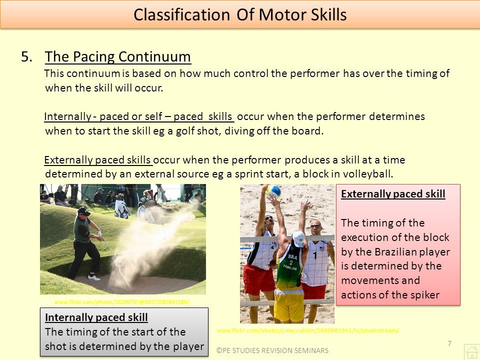 7 Classification Of Motor Skills 5.The Pacing Continuum This continuum is based on how much control the performer has over the timing of when the skil