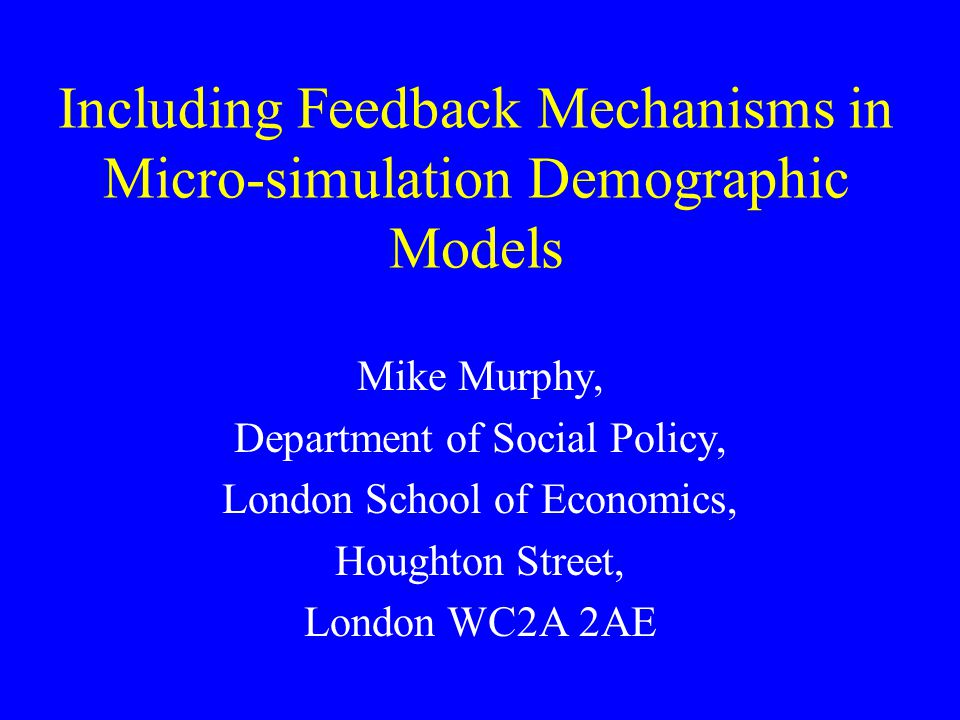 Including Feedback Mechanisms in Micro-simulation Demographic Models Mike Murphy, Department of Social Policy, London School of Economics, Houghton Street, London WC2A 2AE