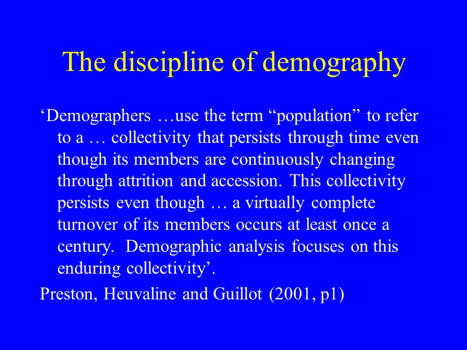The discipline of demography Demographers …use the term population to refer to a … collectivity that persists through time even though its members are continuously changing through attrition and accession.