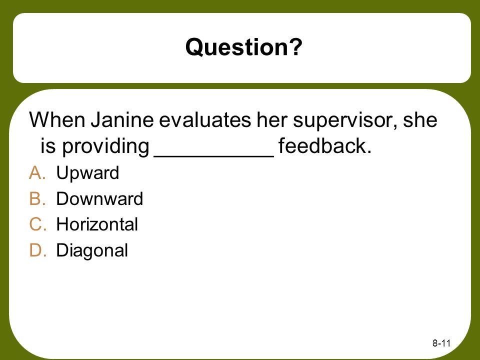Question? When Janine evaluates her supervisor, she is providing __________ feedback. A.Upward B.Downward C.Horizontal D.Diagonal 8-11