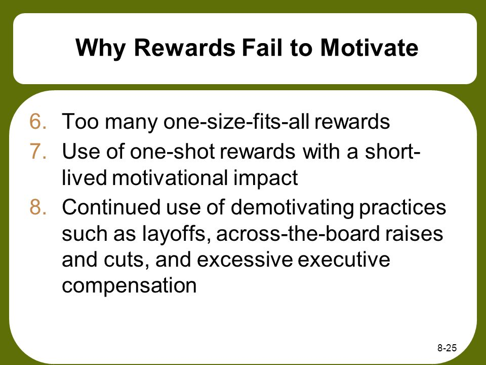 8-25 Why Rewards Fail to Motivate 6.Too many one-size-fits-all rewards 7.Use of one-shot rewards with a short- lived motivational impact 8.Continued u