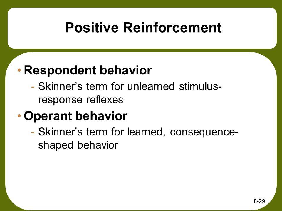 8-29 Positive Reinforcement Respondent behavior -Skinners term for unlearned stimulus- response reflexes Operant behavior -Skinners term for learned,
