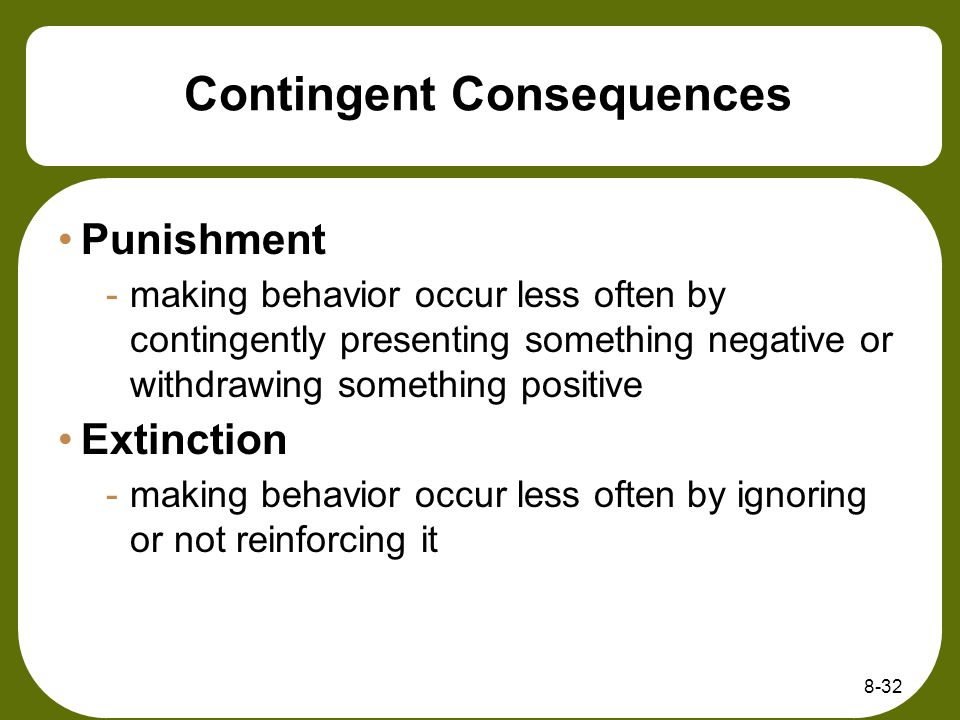 8-32 Contingent Consequences Punishment -making behavior occur less often by contingently presenting something negative or withdrawing something posit