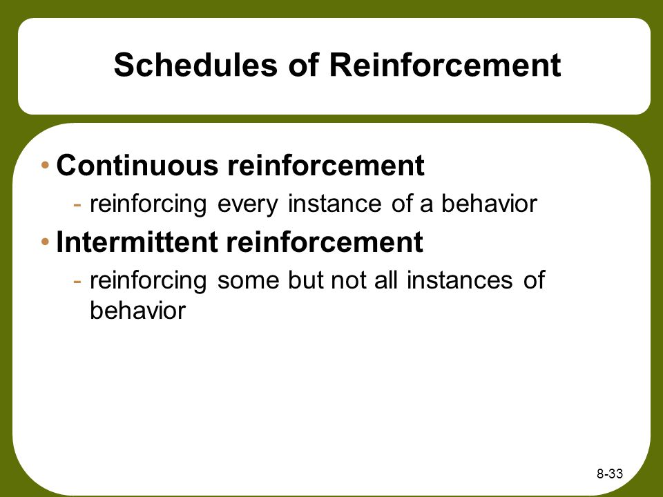 8-33 Schedules of Reinforcement Continuous reinforcement -reinforcing every instance of a behavior Intermittent reinforcement -reinforcing some but no