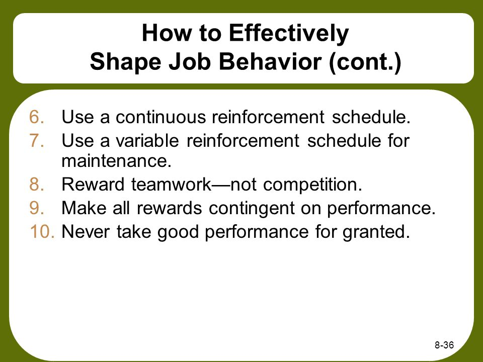 8-36 How to Effectively Shape Job Behavior (cont.) 6.Use a continuous reinforcement schedule. 7.Use a variable reinforcement schedule for maintenance.