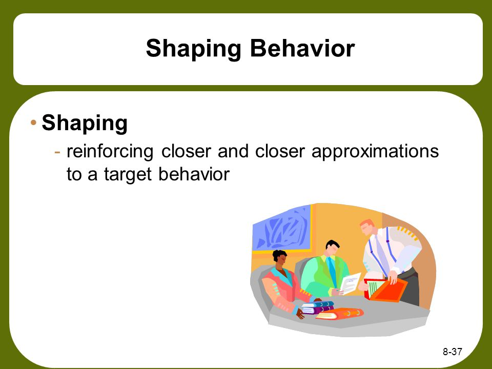 8-37 Shaping Behavior Shaping -reinforcing closer and closer approximations to a target behavior