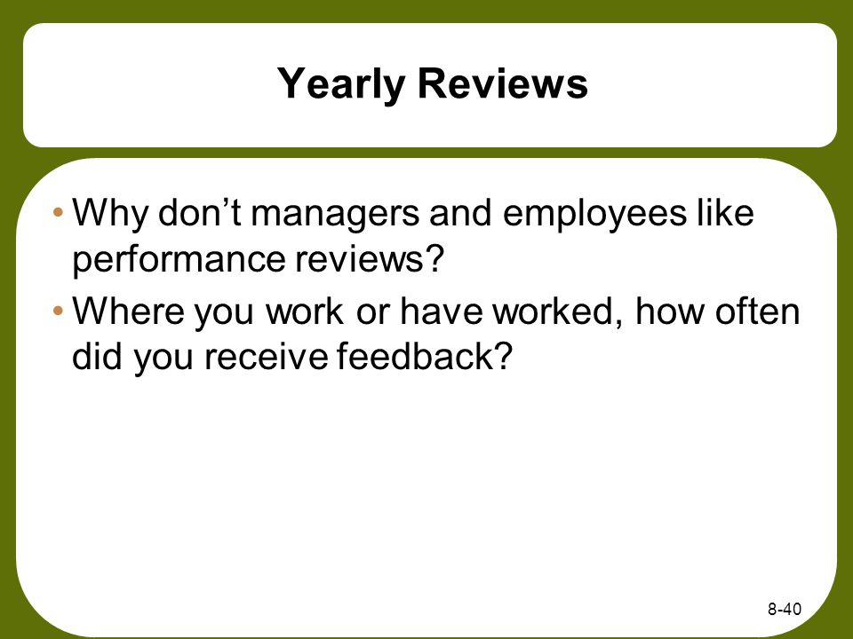 Yearly Reviews Why dont managers and employees like performance reviews? Where you work or have worked, how often did you receive feedback? 8-40