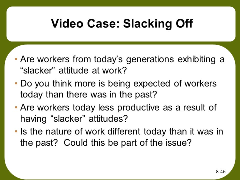 Video Case: Slacking Off Are workers from todays generations exhibiting a slacker attitude at work? Do you think more is being expected of workers tod