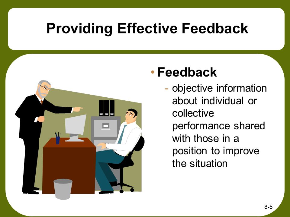 8-5 Providing Effective Feedback Feedback -objective information about individual or collective performance shared with those in a position to improve