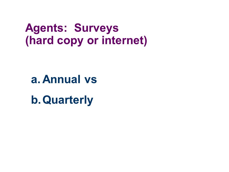 Agents: Surveys (hard copy or internet) a.Annual vs b.Quarterly