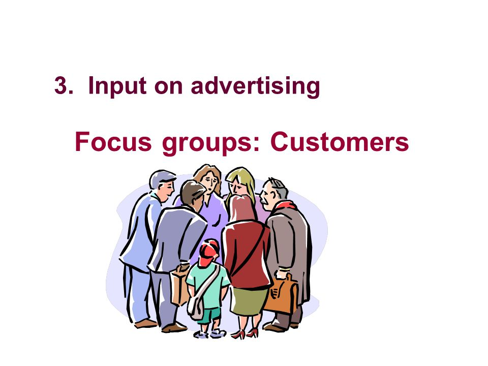 3. Input on advertising Focus groups: Customers