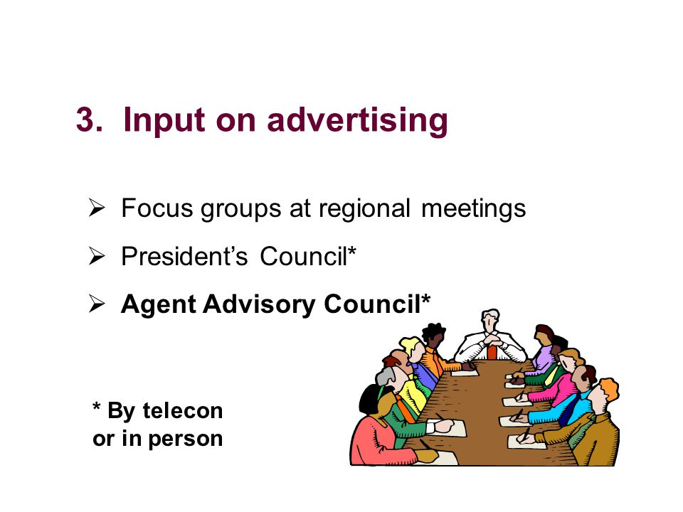 3. Input on advertising Focus groups at regional meetings Presidents Council* Agent Advisory Council* * By telecon or in person