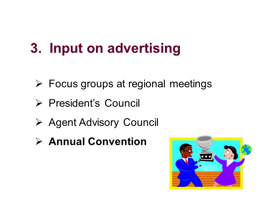 3. Input on advertising Focus groups at regional meetings Presidents Council Agent Advisory Council Annual Convention