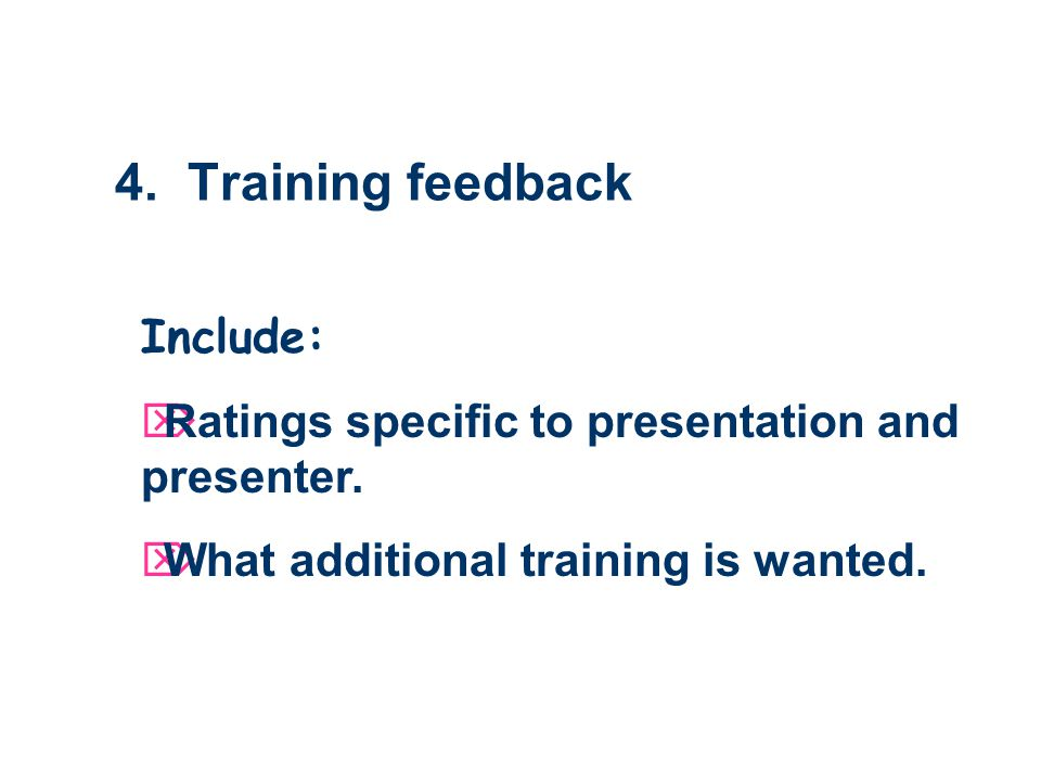 4. Training feedback Include: Ratings specific to presentation and presenter.