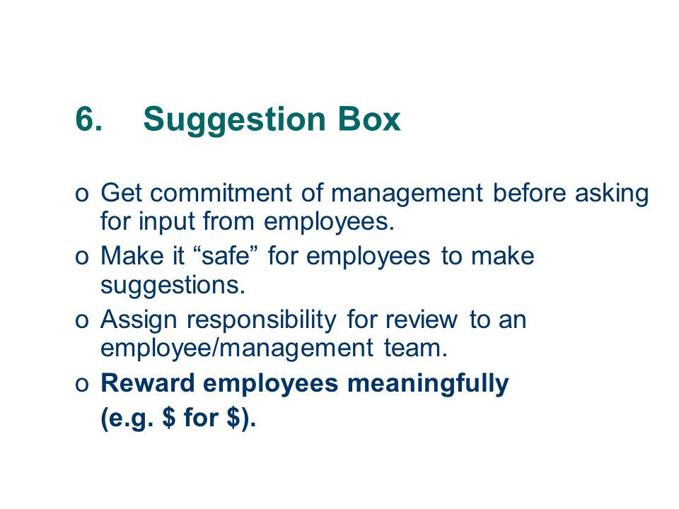 6.Suggestion Box oGet commitment of management before asking for input from employees.
