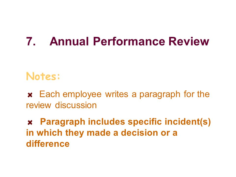 7.Annual Performance Review Notes: Each employee writes a paragraph for the review discussion Paragraph includes specific incident(s) in which they made a decision or a difference