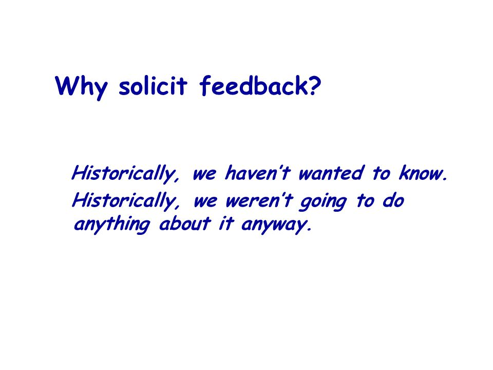 Why solicit feedback. Historically, we havent wanted to know.