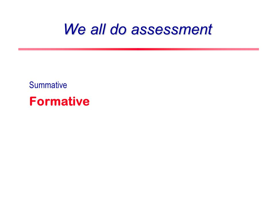 Outline Assessment Formative vs summative Three steps of formative assessment Self-assessment Scientific abilities and assessment rubrics Examples of