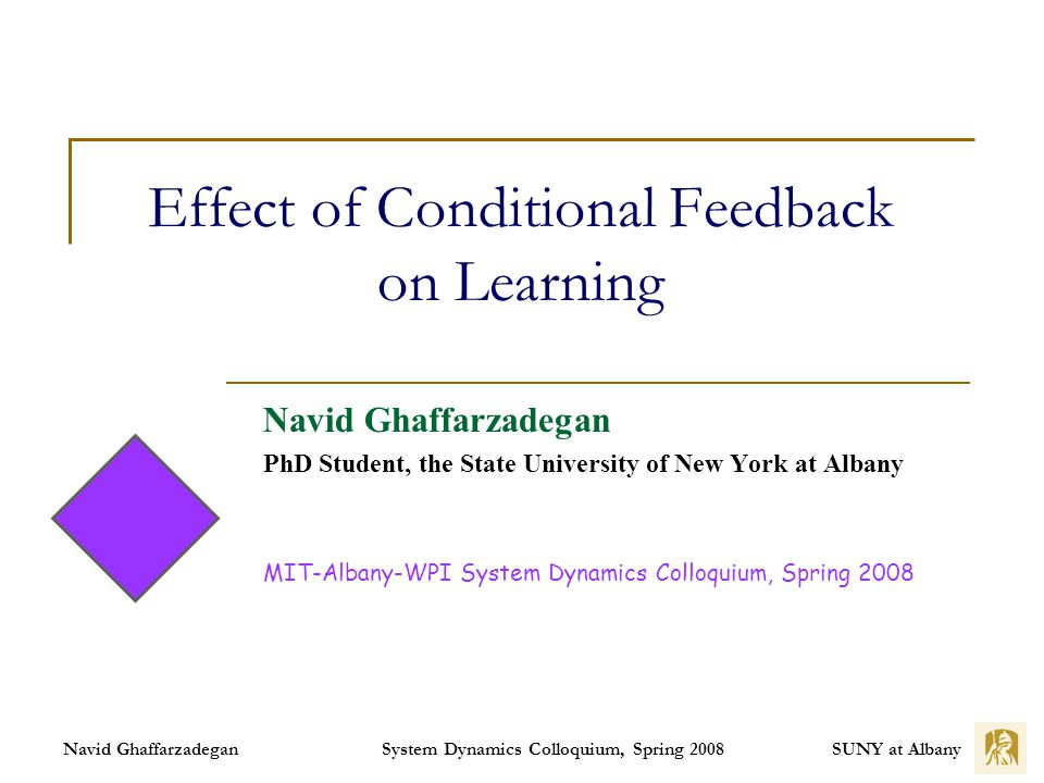 SUNY at Albany System Dynamics Colloquium, Spring 2008 Navid Ghaffarzadegan Effect of Conditional Feedback on Learning Navid Ghaffarzadegan PhD Student, the State University of New York at Albany MIT-Albany-WPI System Dynamics Colloquium, Spring 2008