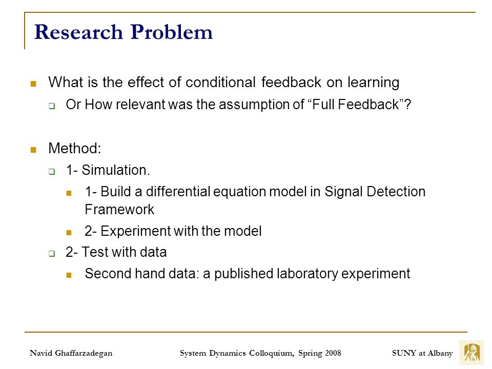 SUNY at Albany Navid Ghaffarzadegan System Dynamics Colloquium, Spring 2008 Research Problem What is the effect of conditional feedback on learning Or How relevant was the assumption of Full Feedback.