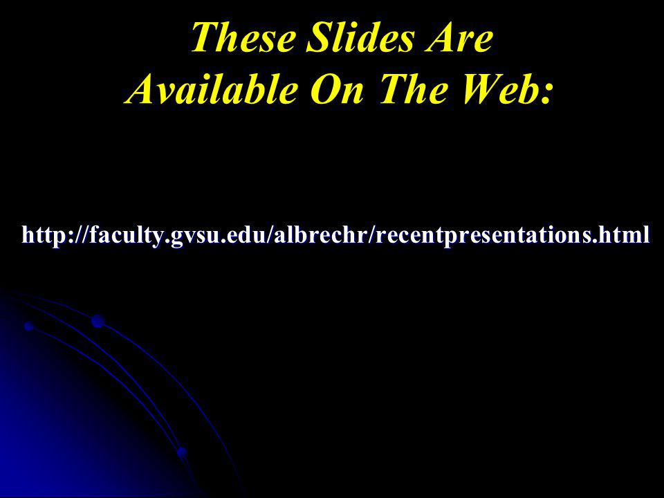 These Slides Are Available On The Web: http://faculty.gvsu.edu/albrechr/recentpresentations.html