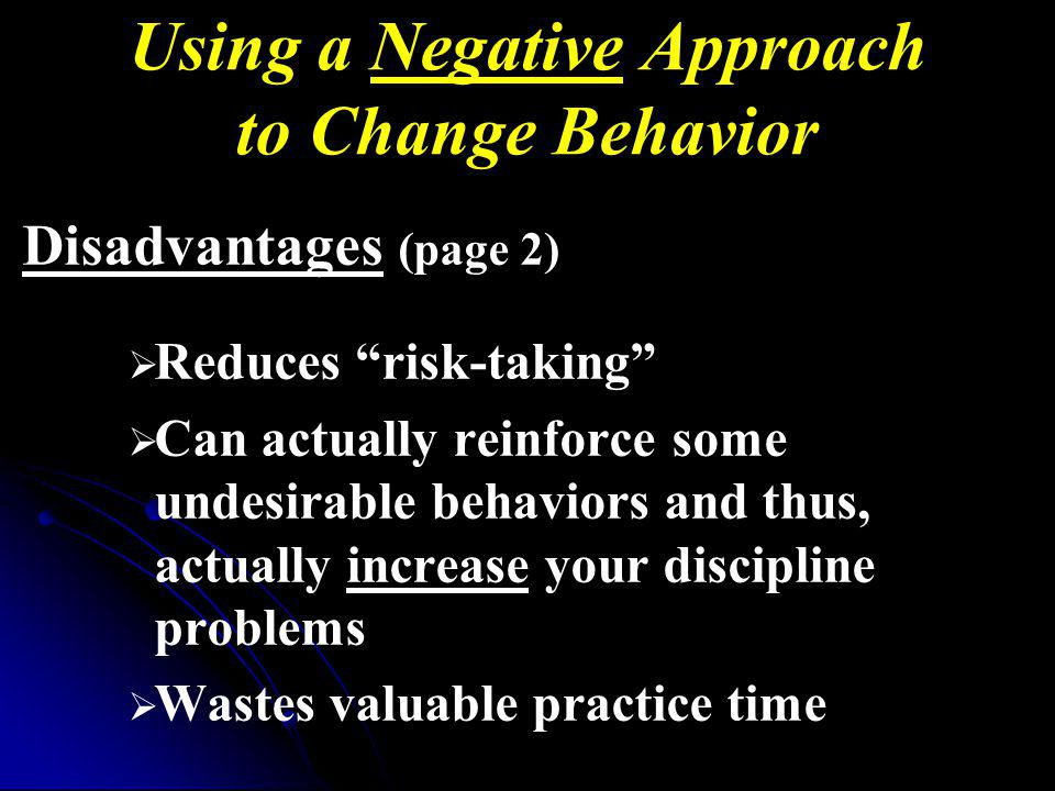 Using a Negative Approach to Change Behavior Disadvantages (page 2) Reduces risk-taking Can actually reinforce some undesirable behaviors and thus, actually increase your discipline problems Wastes valuable practice time