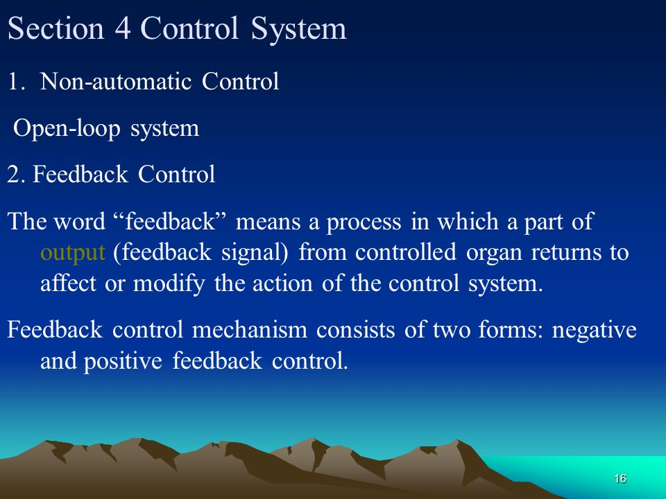 16 Section 4 Control System 1.Non-automatic Control Open-loop system 2. Feedback Control The word feedback means a process in which a part of output (