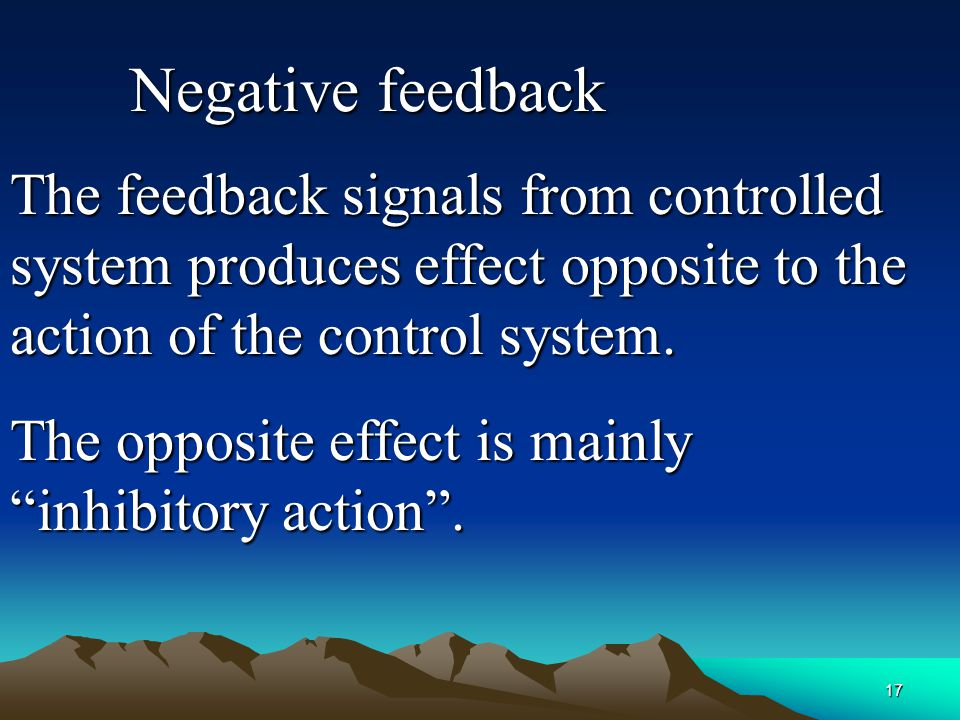 17 The feedback signals from controlled system produces effect opposite to the action of the control system. The opposite effect is mainly inhibitory