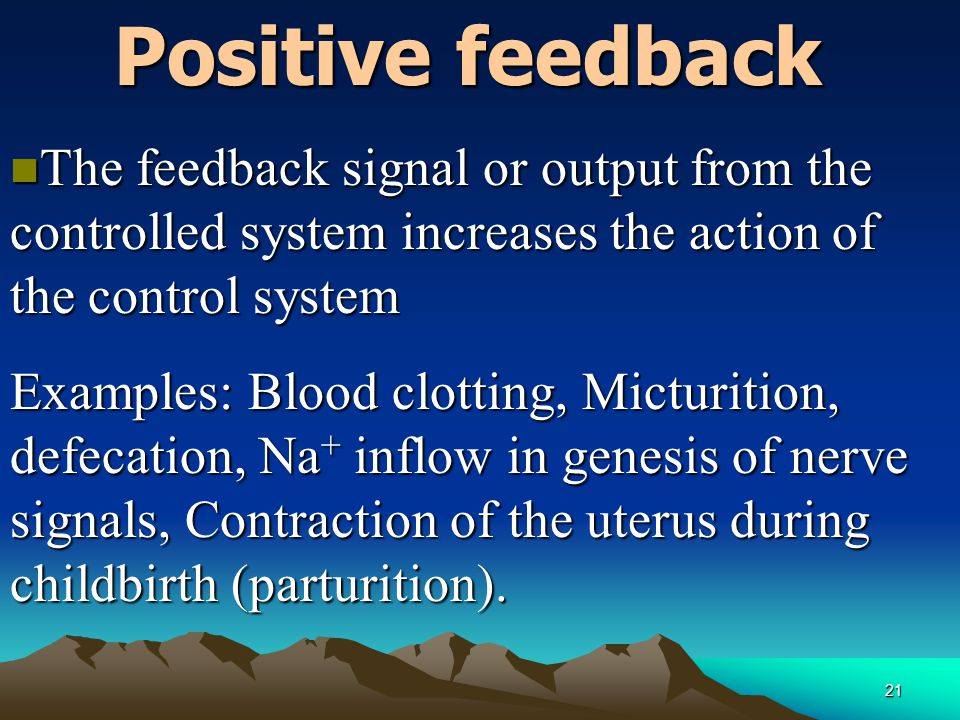 21 Positive feedback n The feedback signal or output from the controlled system increases the action of the control system Examples: Blood clotting, M