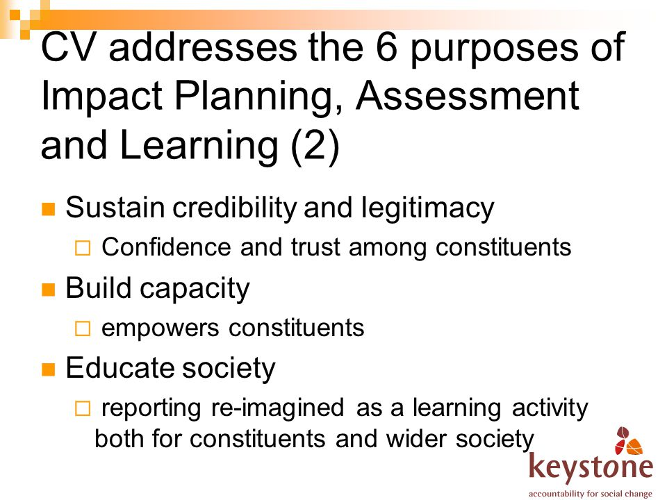 CV addresses the 6 purposes of Impact Planning, Assessment and Learning (2) Sustain credibility and legitimacy Confidence and trust among constituents