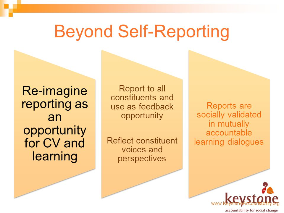 Beyond Self-Reporting Re-imagine reporting as an opportunity for CV and learning Report to all constituents and use as feedback opportunity Reflect constituent voices and perspectives Reports are socially validated in mutually accountable learning dialogues www.KeystoneAccountability.org