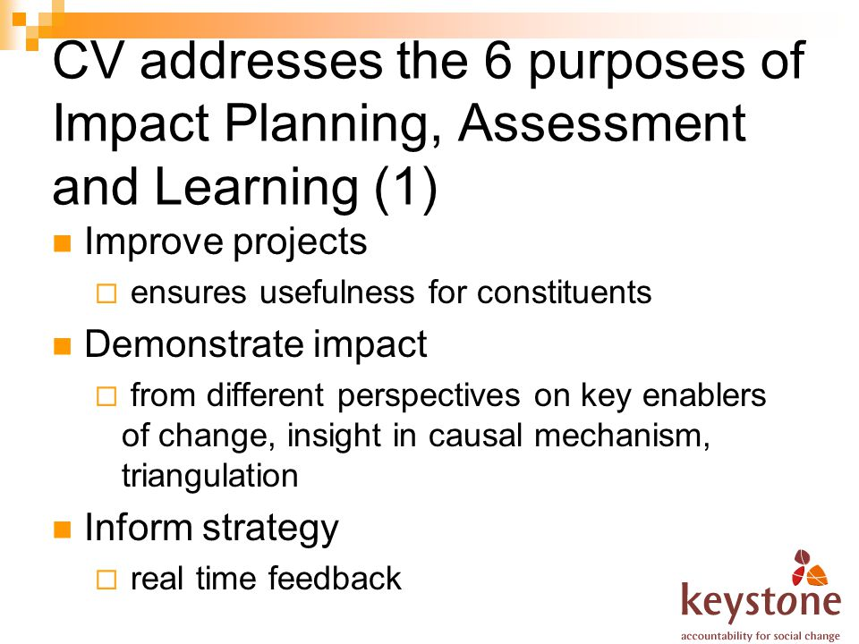 CV addresses the 6 purposes of Impact Planning, Assessment and Learning (1) Improve projects ensures usefulness for constituents Demonstrate impact from different perspectives on key enablers of change, insight in causal mechanism, triangulation Inform strategy real time feedback