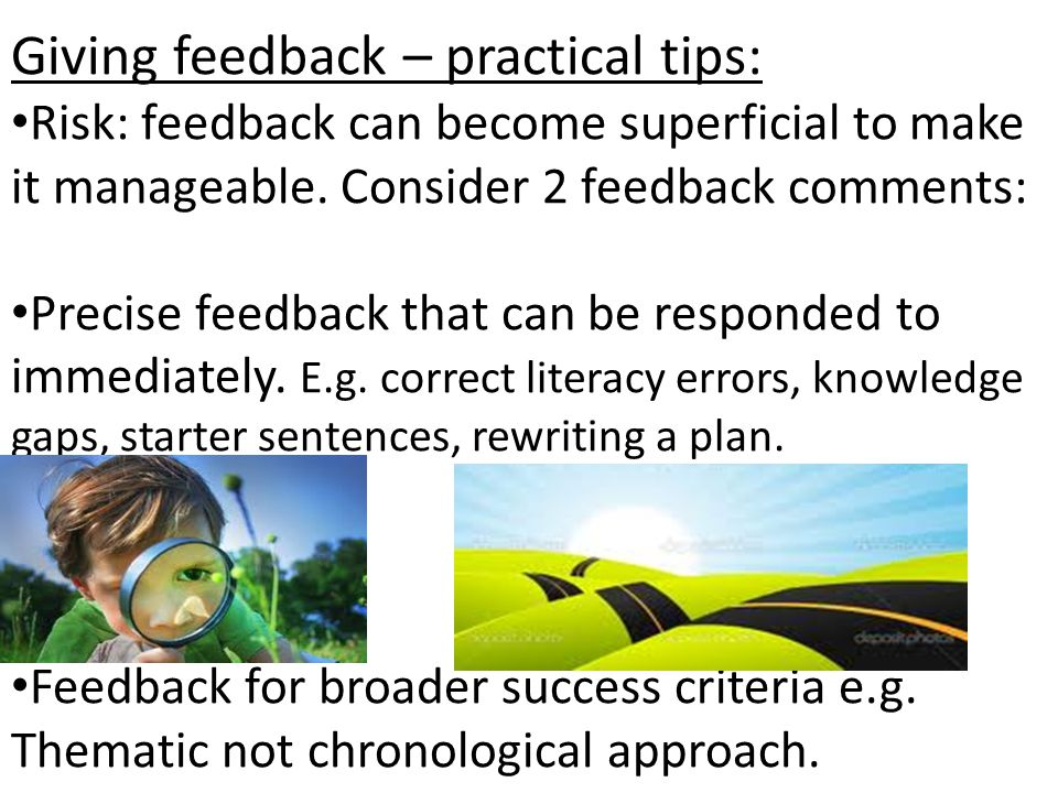 Giving feedback – practical tips: Risk: feedback can become superficial to make it manageable. Consider 2 feedback comments: Precise feedback that can