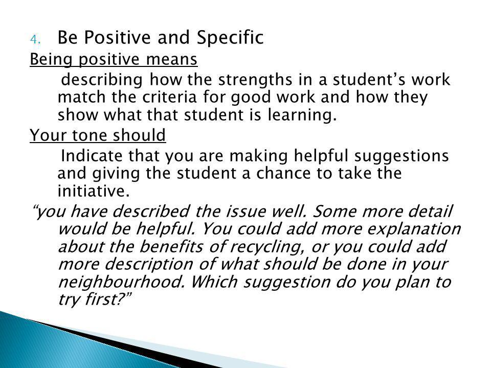 4. Be Positive and Specific Being positive means describing how the strengths in a students work match the criteria for good work and how they show wh