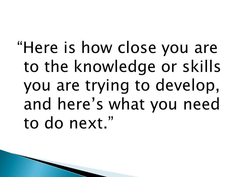 Here is how close you are to the knowledge or skills you are trying to develop, and heres what you need to do next.