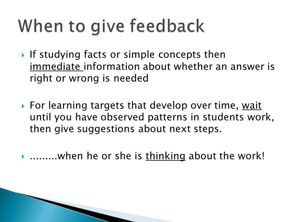 If studying facts or simple concepts then immediate information about whether an answer is right or wrong is needed For learning targets that develop over time, wait until you have observed patterns in students work, then give suggestions about next steps..........when he or she is thinking about the work!