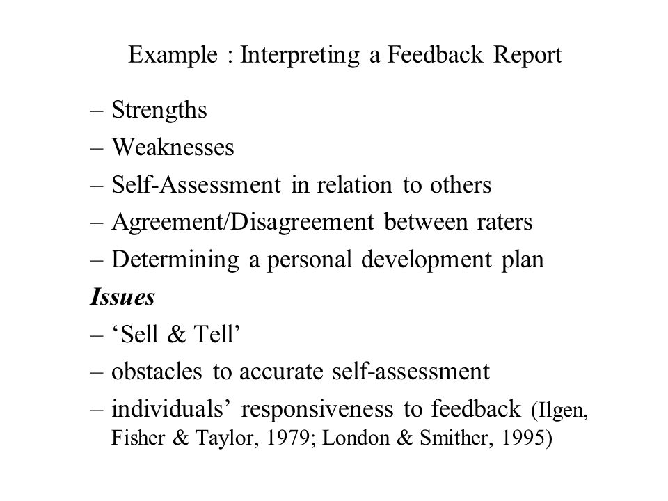 Example : Interpreting a Feedback Report –Strengths –Weaknesses –Self-Assessment in relation to others –Agreement/Disagreement between raters –Determining a personal development plan Issues –Sell & Tell –obstacles to accurate self-assessment –individuals responsiveness to feedback (Ilgen, Fisher & Taylor, 1979; London & Smither, 1995)