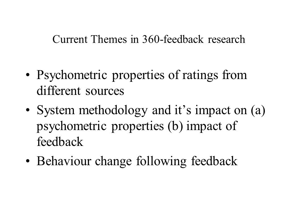 Current Themes in 360-feedback research Psychometric properties of ratings from different sources System methodology and its impact on (a) psychometric properties (b) impact of feedback Behaviour change following feedback