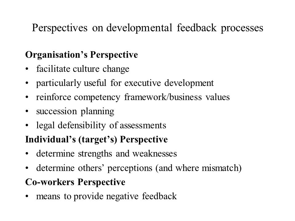 Perspectives on developmental feedback processes Organisations Perspective facilitate culture change particularly useful for executive development reinforce competency framework/business values succession planning legal defensibility of assessments Individuals (targets) Perspective determine strengths and weaknesses determine others perceptions (and where mismatch) Co-workers Perspective means to provide negative feedback