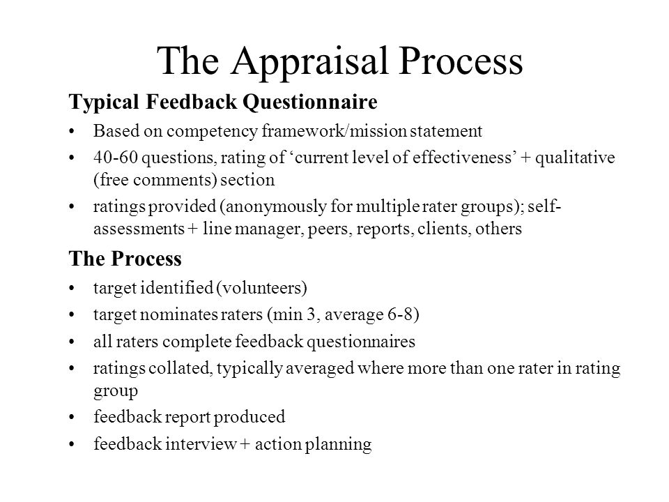 The Appraisal Process Typical Feedback Questionnaire Based on competency framework/mission statement 40-60 questions, rating of current level of effectiveness + qualitative (free comments) section ratings provided (anonymously for multiple rater groups); self- assessments + line manager, peers, reports, clients, others The Process target identified (volunteers) target nominates raters (min 3, average 6-8) all raters complete feedback questionnaires ratings collated, typically averaged where more than one rater in rating group feedback report produced feedback interview + action planning