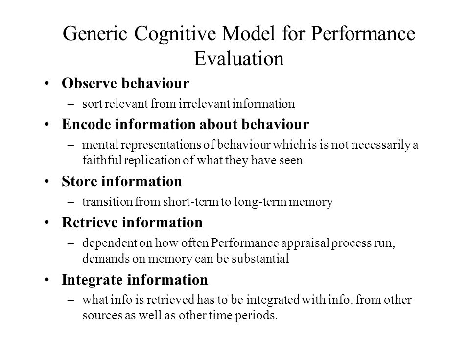 Generic Cognitive Model for Performance Evaluation Observe behaviour –sort relevant from irrelevant information Encode information about behaviour –mental representations of behaviour which is is not necessarily a faithful replication of what they have seen Store information –transition from short-term to long-term memory Retrieve information –dependent on how often Performance appraisal process run, demands on memory can be substantial Integrate information –what info is retrieved has to be integrated with info.