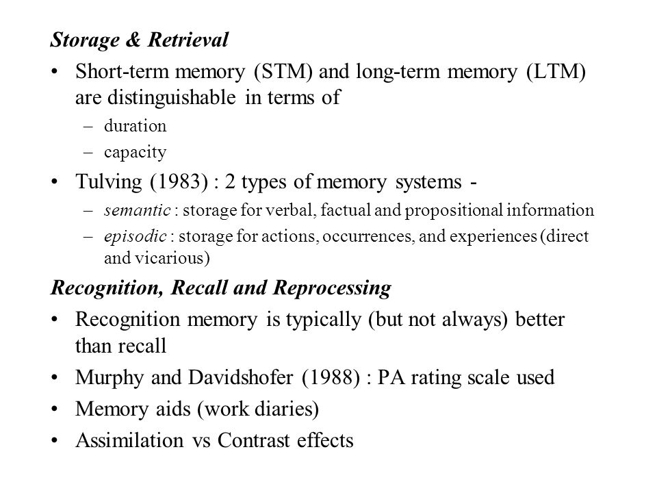 Storage & Retrieval Short-term memory (STM) and long-term memory (LTM) are distinguishable in terms of –duration –capacity Tulving (1983) : 2 types of memory systems - –semantic : storage for verbal, factual and propositional information –episodic : storage for actions, occurrences, and experiences (direct and vicarious) Recognition, Recall and Reprocessing Recognition memory is typically (but not always) better than recall Murphy and Davidshofer (1988) : PA rating scale used Memory aids (work diaries) Assimilation vs Contrast effects