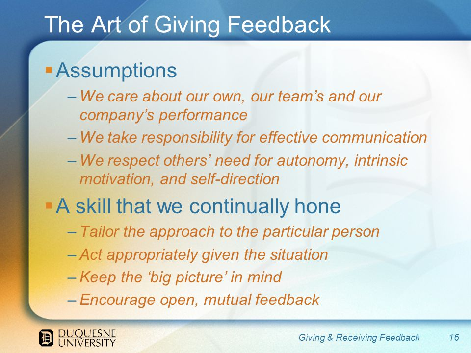The Art of Giving Feedback Assumptions –We care about our own, our teams and our companys performance –We take responsibility for effective communication –We respect others need for autonomy, intrinsic motivation, and self-direction A skill that we continually hone –Tailor the approach to the particular person –Act appropriately given the situation –Keep the big picture in mind –Encourage open, mutual feedback 16Giving & Receiving Feedback