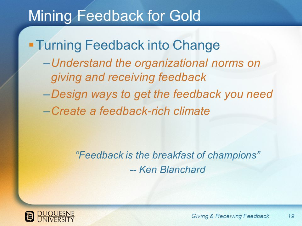 Mining Feedback for Gold Turning Feedback into Change –Understand the organizational norms on giving and receiving feedback –Design ways to get the feedback you need –Create a feedback-rich climate Feedback is the breakfast of champions -- Ken Blanchard 19Giving & Receiving Feedback