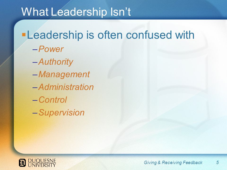 What Leadership Isnt Leadership is often confused with –Power –Authority –Management –Administration –Control –Supervision 5Giving & Receiving Feedback