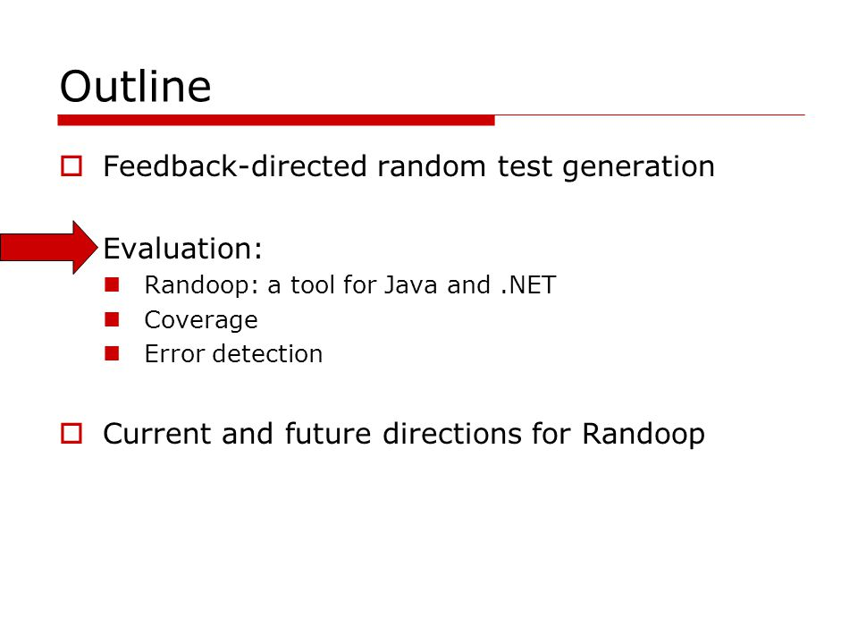 Outline Feedback-directed random test generation Evaluation: Randoop: a tool for Java and.NET Coverage Error detection Current and future directions f