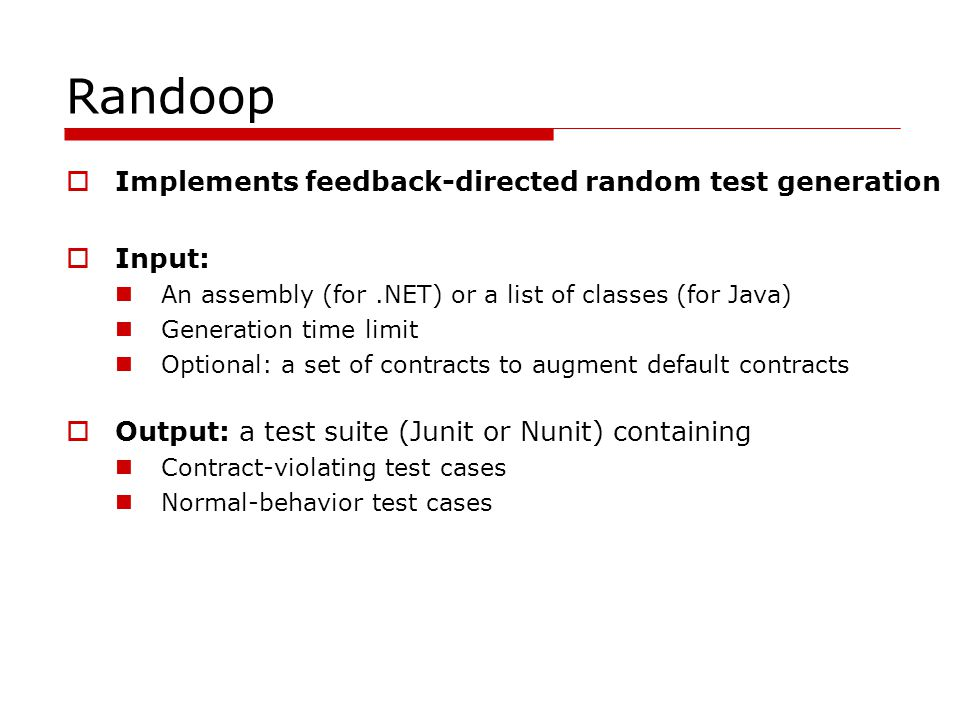 Randoop Implements feedback-directed random test generation Input: An assembly (for.NET) or a list of classes (for Java) Generation time limit Optiona