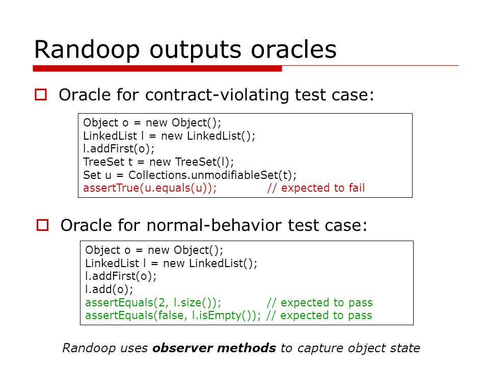 Randoop outputs oracles Oracle for contract-violating test case: Object o = new Object(); LinkedList l = new LinkedList(); l.addFirst(o); TreeSet t =