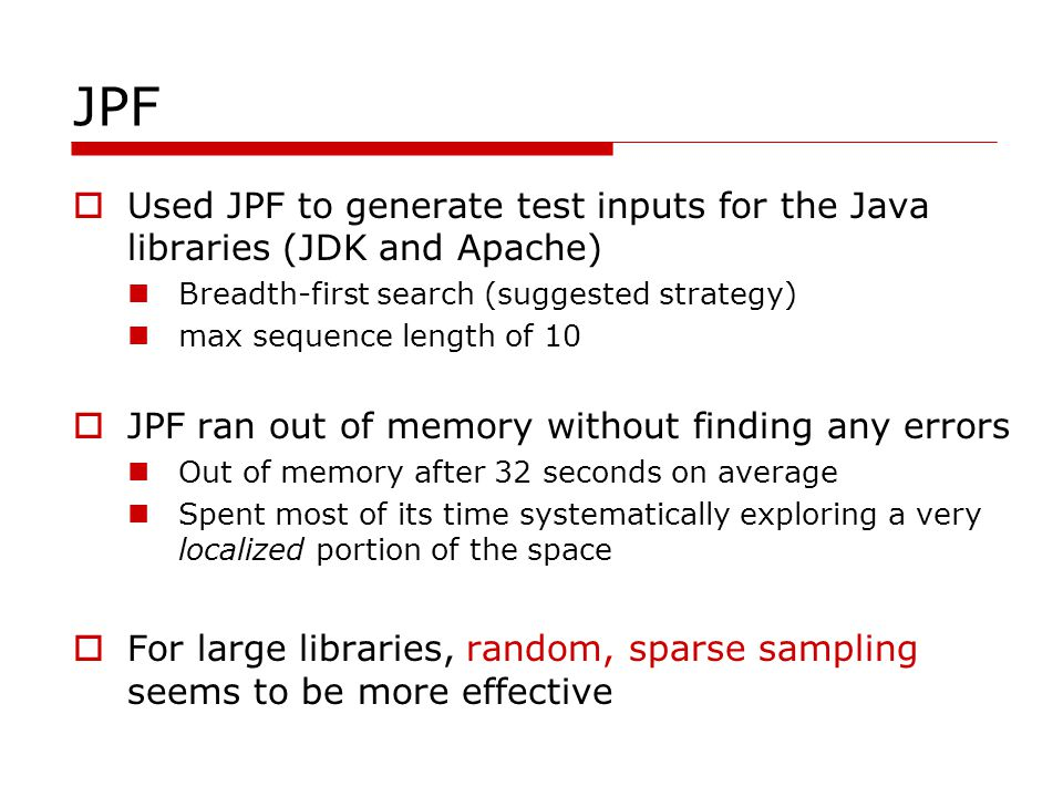 JPF Used JPF to generate test inputs for the Java libraries (JDK and Apache) Breadth-first search (suggested strategy) max sequence length of 10 JPF ran out of memory without finding any errors Out of memory after 32 seconds on average Spent most of its time systematically exploring a very localized portion of the space For large libraries, random, sparse sampling seems to be more effective